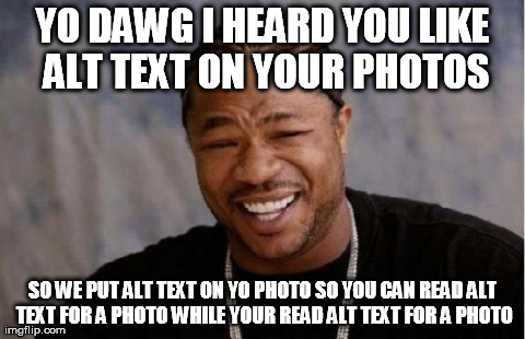 YO DAWG I HEARD YOU LIKE ALT TEXT ON YOUR PHOTOS SO WE PUT ALT TEXT ON YO PHOTO SO YOU CAN READ ALT TEXT FOR A PHOTO WHILE YOU READ ALT TEXT FOR A PHOTO.